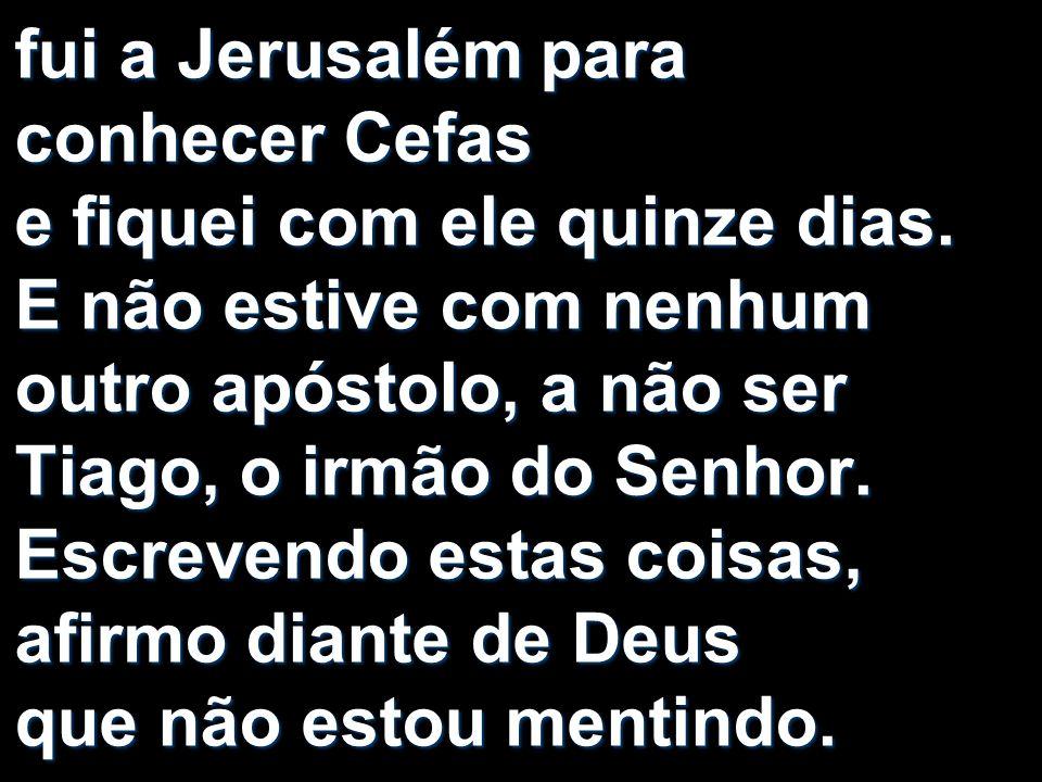 fui a Jerusalém para conhecer Cefas e fiquei com ele quinze dias. E não estive com nenhum outro apóstolo, a não ser Tiago, o irmão do Senhor. Escreven