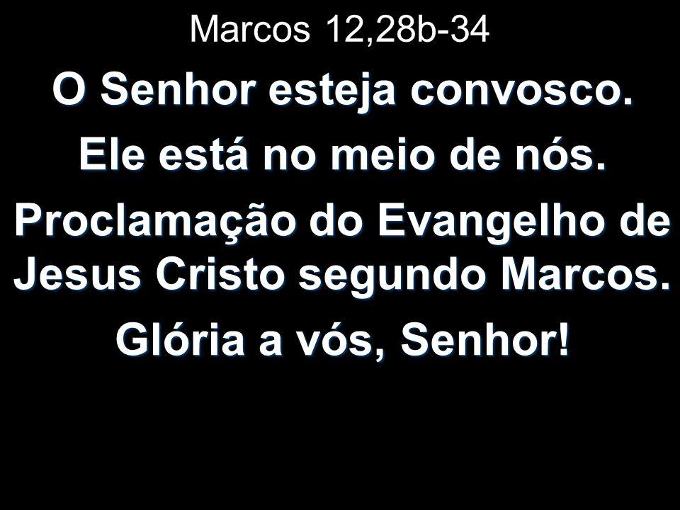 Marcos 12,28b-34 O Senhor esteja convosco.Ele está no meio de nós.