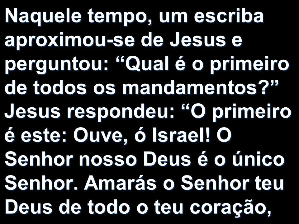 Naquele tempo, um escriba aproximou-se de Jesus e perguntou: Qual é o primeiro de todos os mandamentos.