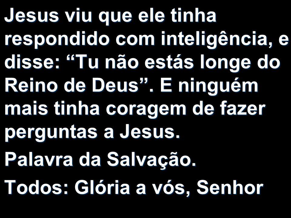 Jesus viu que ele tinha respondido com inteligência, e disse: Tu não estás longe do Reino de Deus.