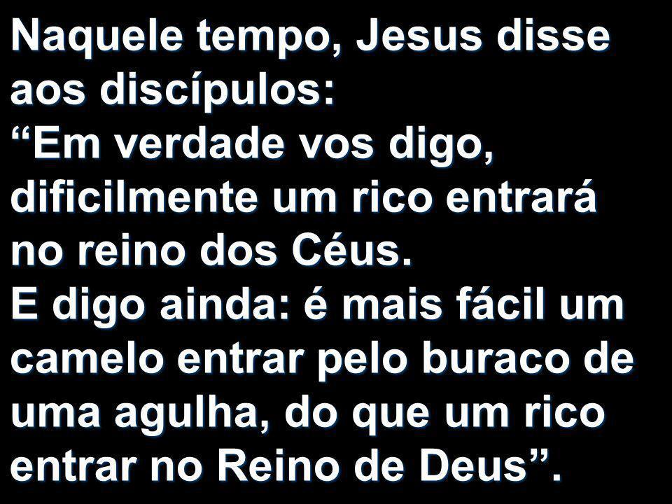 Naquele tempo, Jesus disse aos discípulos: Em verdade vos digo, dificilmente um rico entrará no reino dos Céus. E digo ainda: é mais fácil um camelo e