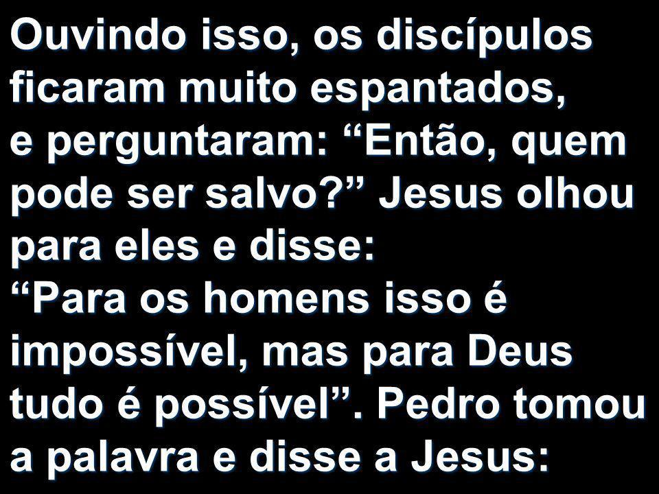 Ouvindo isso, os discípulos ficaram muito espantados, e perguntaram: Então, quem pode ser salvo? Jesus olhou para eles e disse: Para os homens isso é