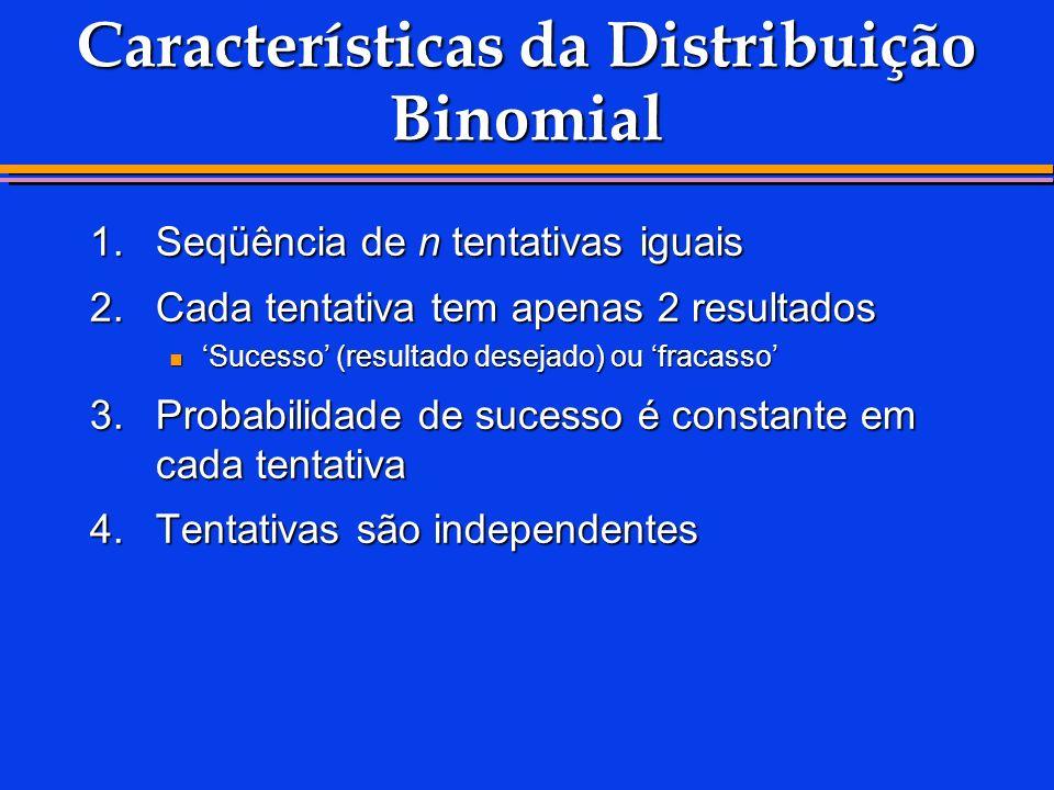 Características da Distribuição Binomial 1.Seqüência de n tentativas iguais 2.Cada tentativa tem apenas 2 resultados Sucesso (resultado desejado) ou f