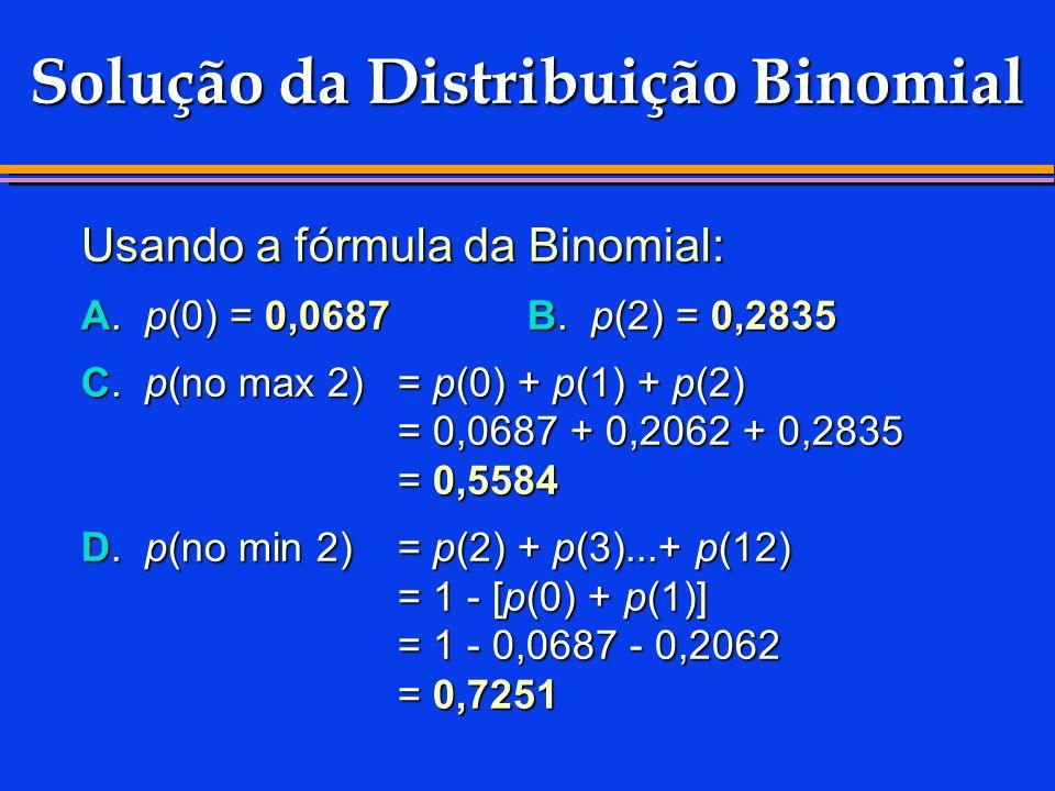 Solução da Distribuição Binomial Usando a fórmula da Binomial: A. p(0) = 0,0687 B. p(2) = 0,2835 C. p(no max 2)= p(0) + p(1) + p(2) = 0,0687 + 0,2062