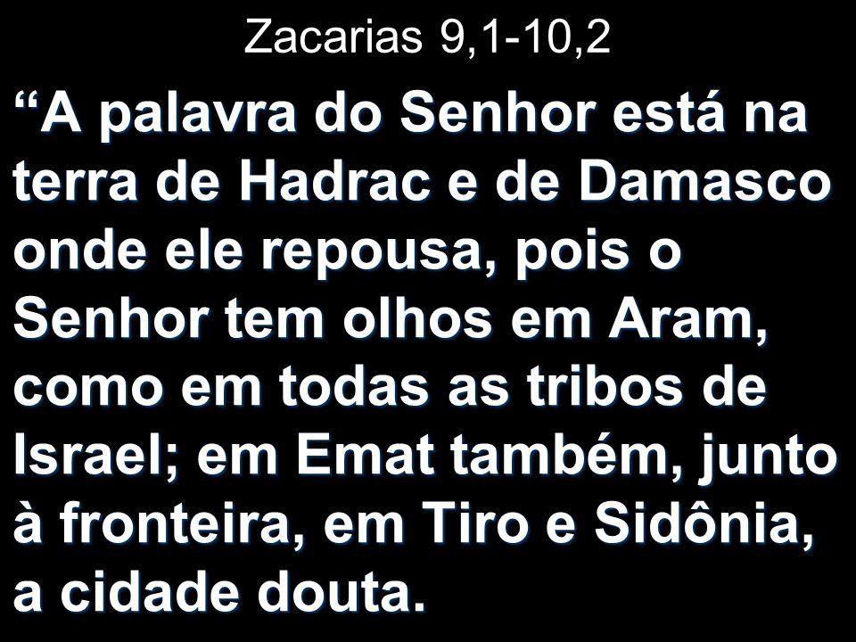 Zacarias 9,1-10,2 A palavra do Senhor está na terra de Hadrac e de Damasco onde ele repousa, pois o Senhor tem olhos em Aram, como em todas as tribos