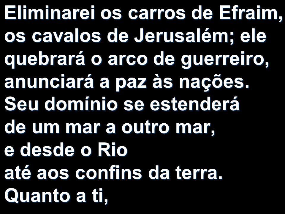 Eliminarei os carros de Efraim, os cavalos de Jerusalém; ele quebrará o arco de guerreiro, anunciará a paz às nações. Seu domínio se estenderá de um m