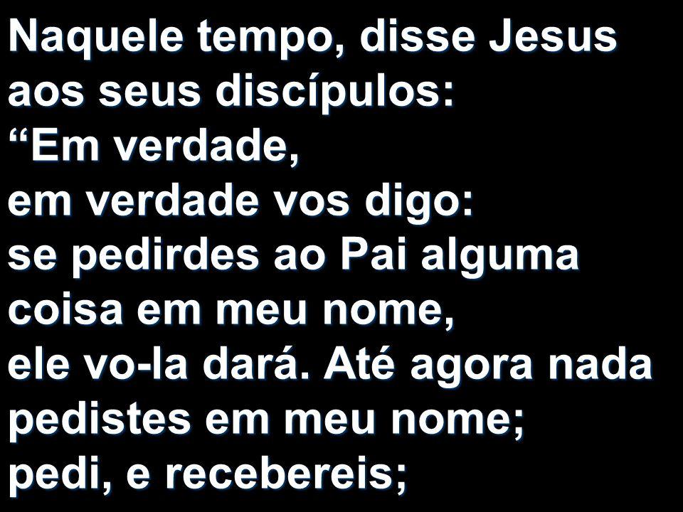 Naquele tempo, disse Jesus aos seus discípulos: Em verdade, em verdade vos digo: se pedirdes ao Pai alguma coisa em meu nome, ele vo-la dará. Até agor