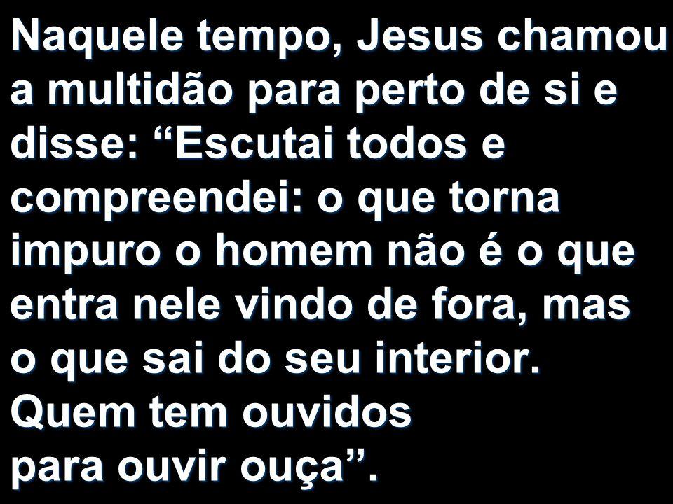 Naquele tempo, Jesus chamou a multidão para perto de si e disse: Escutai todos e compreendei: o que torna impuro o homem não é o que entra nele vindo