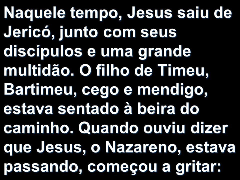 Naquele tempo, Jesus saiu de Jericó, junto com seus discípulos e uma grande multidão. O filho de Timeu, Bartimeu, cego e mendigo, estava sentado à bei