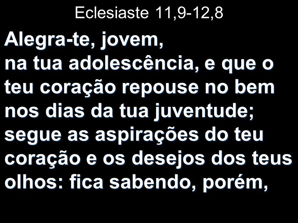 Eclesiaste 11,9-12,8 Alegra-te, jovem, na tua adolescência, e que o teu coração repouse no bem nos dias da tua juventude; segue as aspirações do teu c