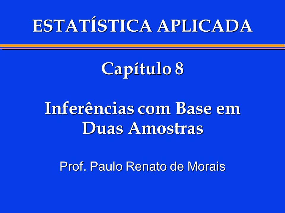 Capítulo 8 Inferências com Base em Duas Amostras Prof. Paulo Renato de Morais ESTATÍSTICA APLICADA