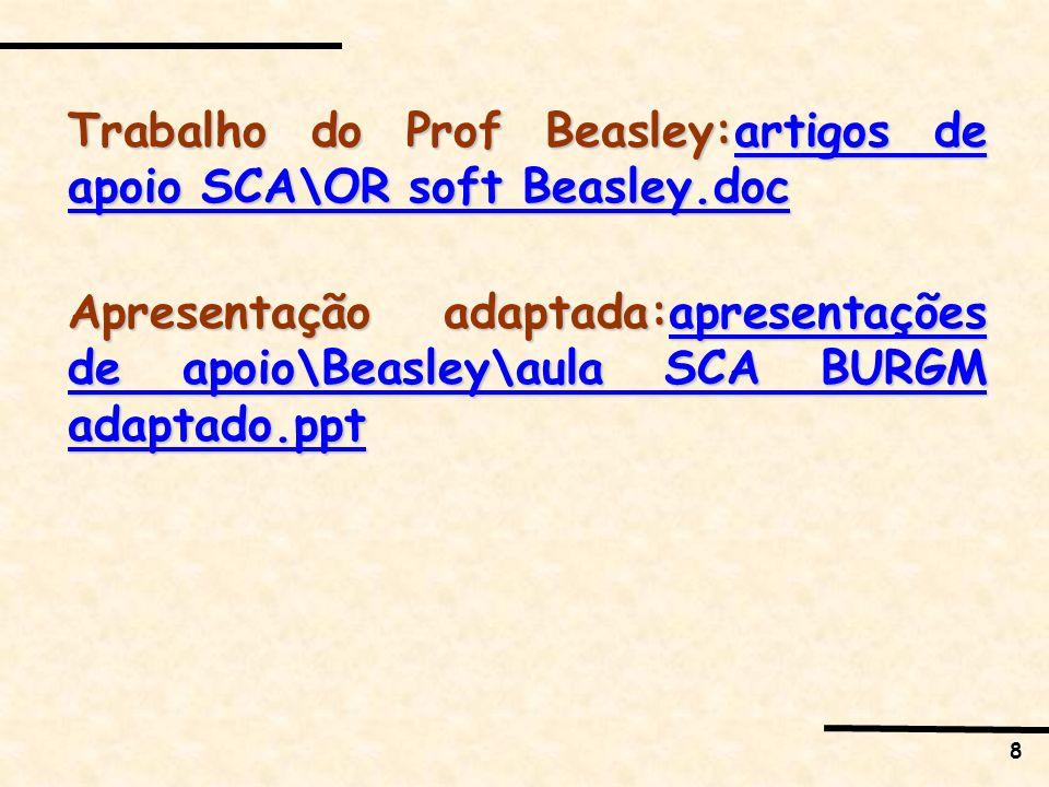 8 Trabalho do Prof Beasley:artigos de apoio SCA\OR soft Beasley.doc artigos de apoio SCA\OR soft Beasley.docartigos de apoio SCA\OR soft Beasley.doc Apresentação adaptada:apresentações de apoio\Beasley\aula SCA BURGM adaptado.ppt apresentações de apoio\Beasley\aula SCA BURGM adaptado.pptapresentações de apoio\Beasley\aula SCA BURGM adaptado.ppt