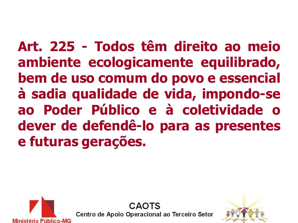 Art. 225 - Todos têm direito ao meio ambiente ecologicamente equilibrado, bem de uso comum do povo e essencial à sadia qualidade de vida, impondo-se a