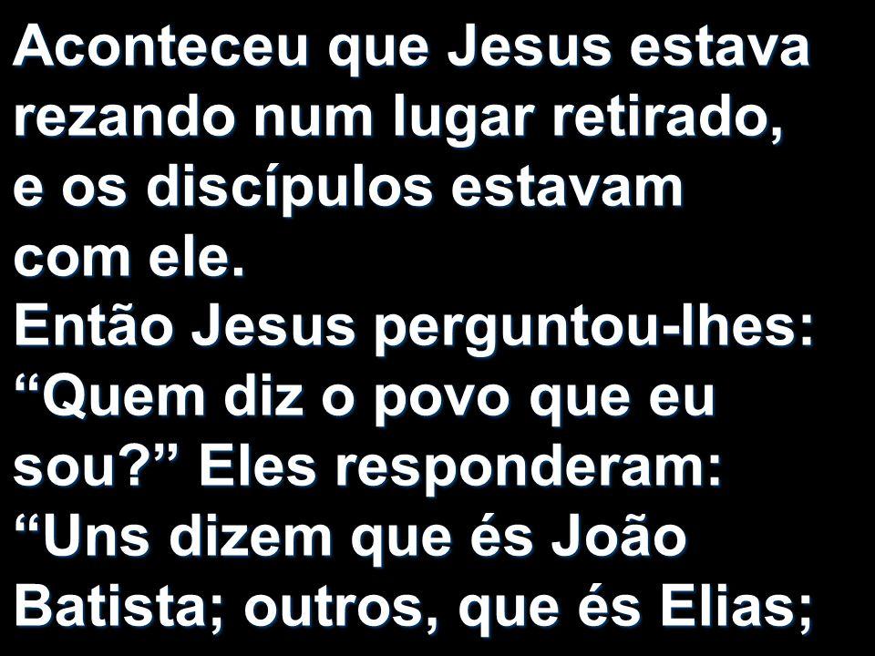 Aconteceu que Jesus estava rezando num lugar retirado, e os discípulos estavam com ele. Então Jesus perguntou-lhes: Quem diz o povo que eu sou? Eles r