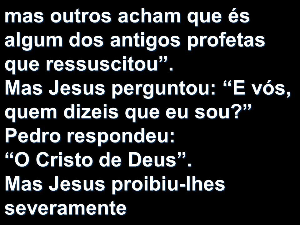 mas outros acham que és algum dos antigos profetas que ressuscitou. Mas Jesus perguntou: E vós, quem dizeis que eu sou? Pedro respondeu: O Cristo de D
