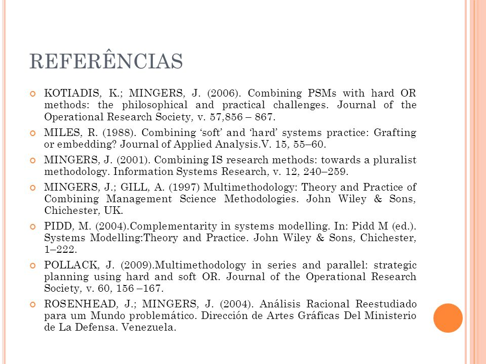 REFERÊNCIAS KOTIADIS, K.; MINGERS, J. (2006). Combining PSMs with hard OR methods: the philosophical and practical challenges. Journal of the Operatio