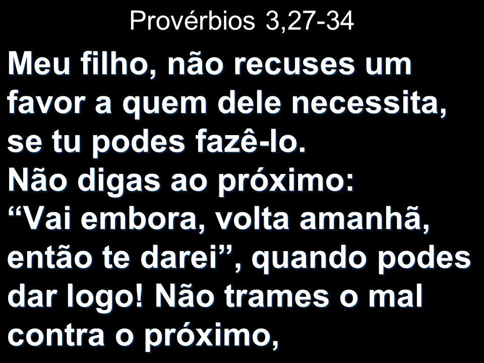 Provérbios 3,27-34 Meu filho, não recuses um favor a quem dele necessita, se tu podes fazê-lo. Não digas ao próximo: Vai embora, volta amanhã, então t