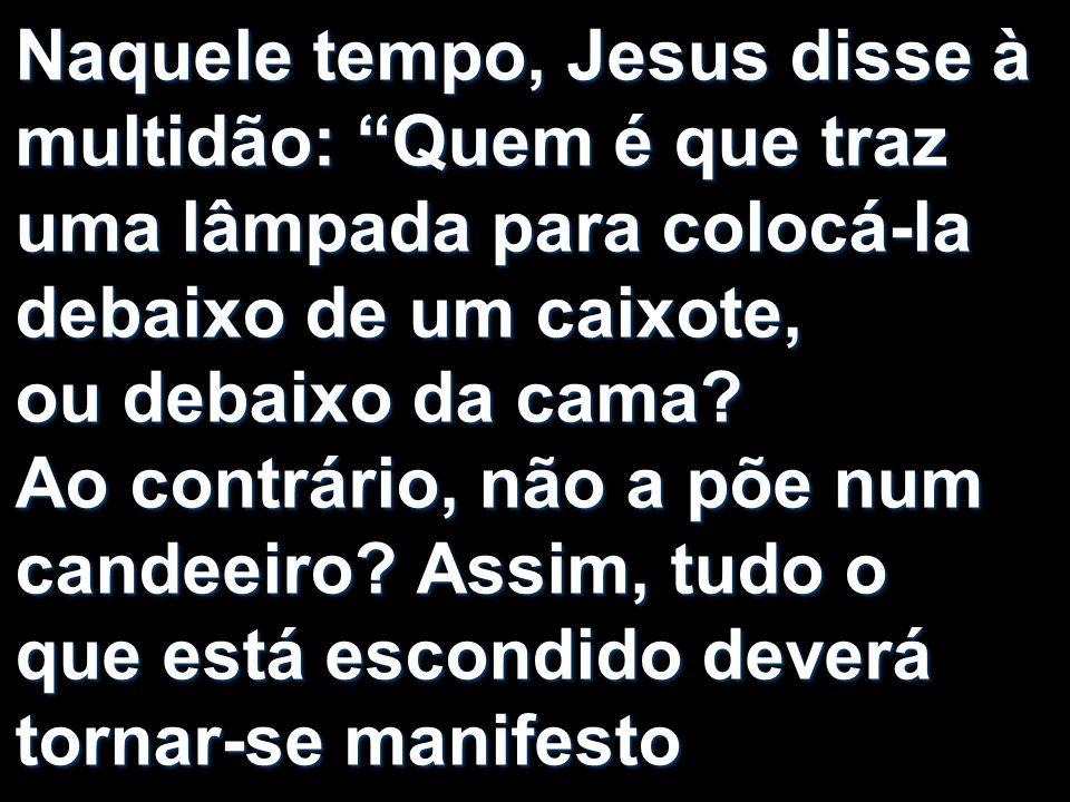 Naquele tempo, Jesus disse à multidão: Quem é que traz uma lâmpada para colocá-la debaixo de um caixote, ou debaixo da cama.