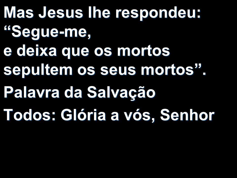 Mas Jesus lhe respondeu: Segue-me, e deixa que os mortos sepultem os seus mortos. Palavra da Salvação Todos: Glória a vós, Senhor
