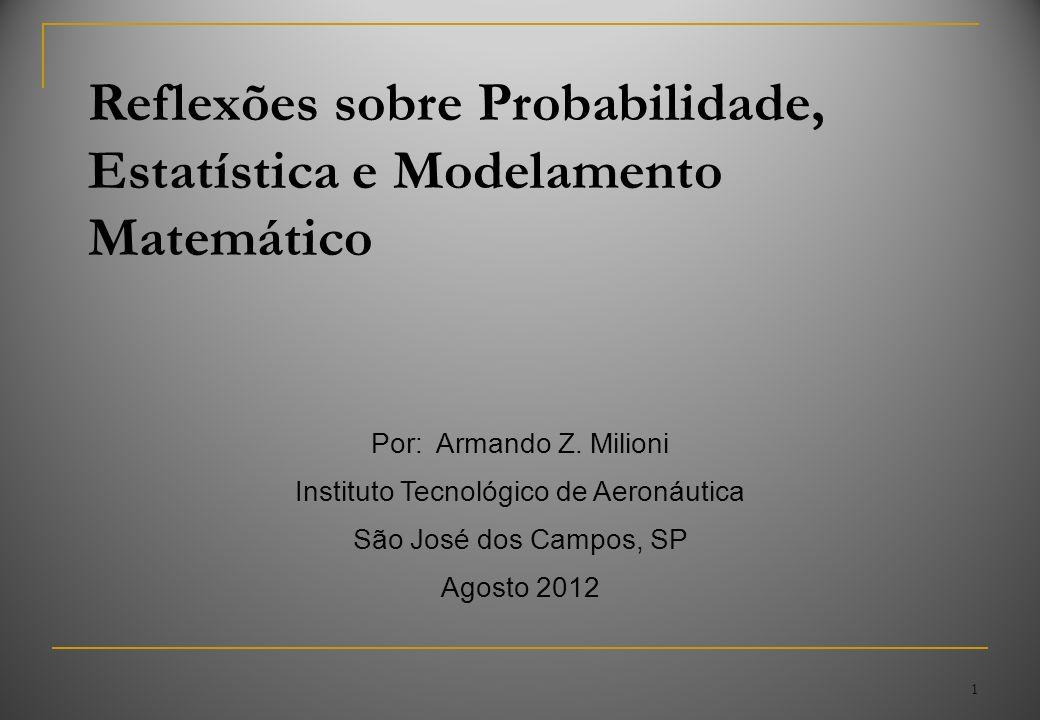 1 Reflexões sobre Probabilidade, Estatística e Modelamento Matemático Por: Armando Z. Milioni Instituto Tecnológico de Aeronáutica São José dos Campos