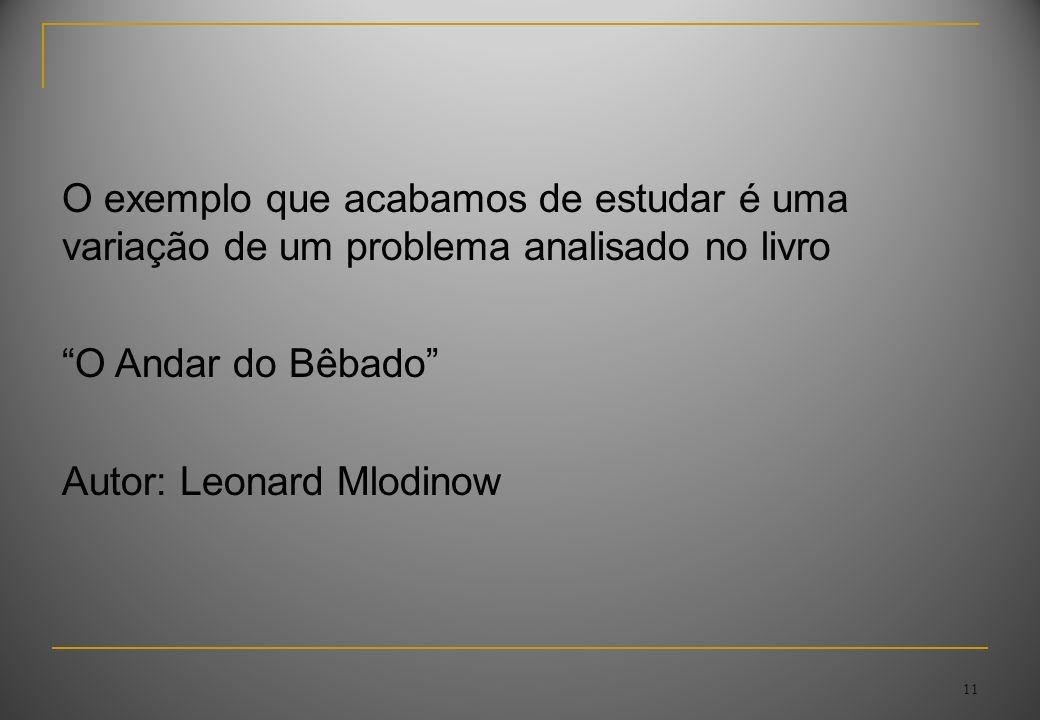 11 O exemplo que acabamos de estudar é uma variação de um problema analisado no livro O Andar do Bêbado Autor: Leonard Mlodinow