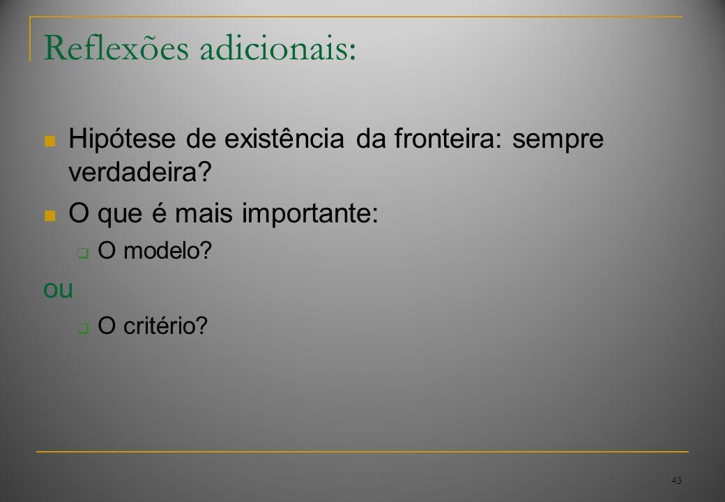 43 Reflexões adicionais: Hipótese de existência da fronteira: sempre verdadeira? O que é mais importante: O modelo? ou O critério?