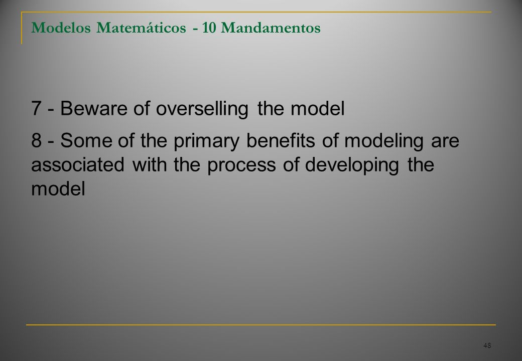 48 Modelos Matemáticos - 10 Mandamentos 7 - Beware of overselling the model 8 - Some of the primary benefits of modeling are associated with the proce
