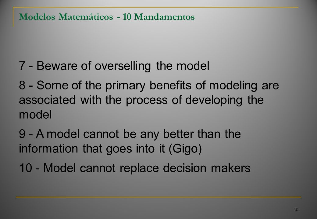 50 Modelos Matemáticos - 10 Mandamentos 7 - Beware of overselling the model 8 - Some of the primary benefits of modeling are associated with the proce