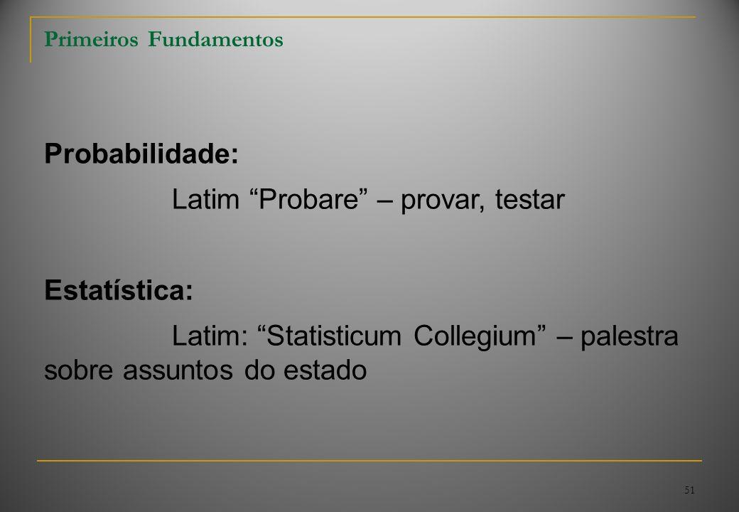 51 Primeiros Fundamentos Probabilidade: Latim Probare – provar, testar Estatística: Latim: Statisticum Collegium – palestra sobre assuntos do estado
