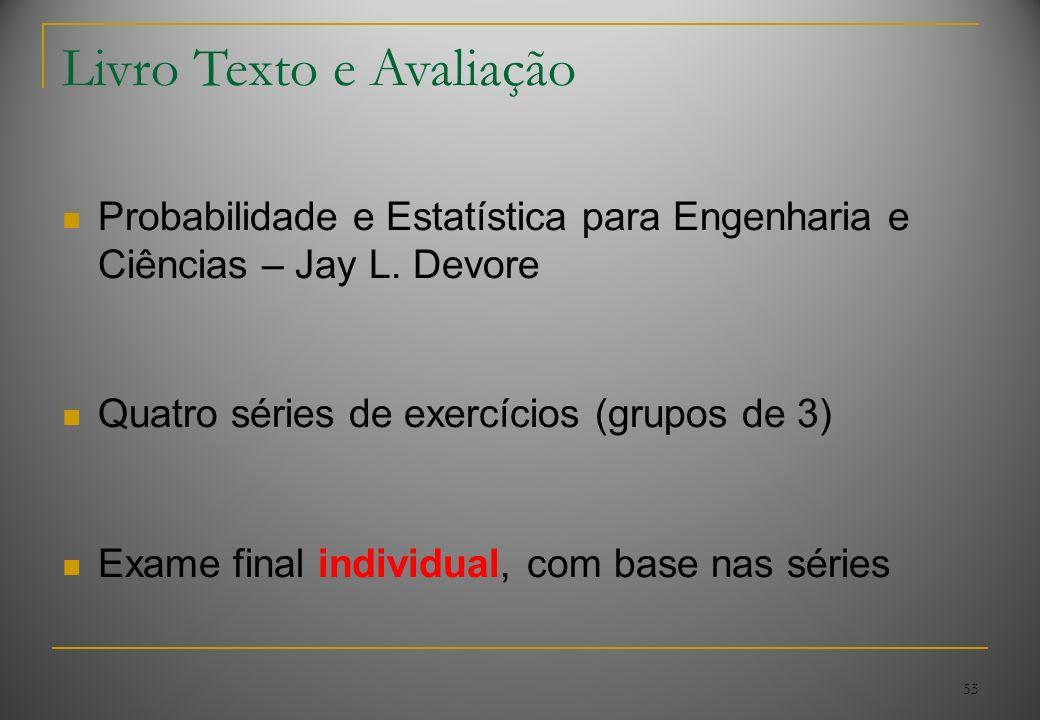 55 Livro Texto e Avaliação Probabilidade e Estatística para Engenharia e Ciências – Jay L. Devore Quatro séries de exercícios (grupos de 3) Exame fina