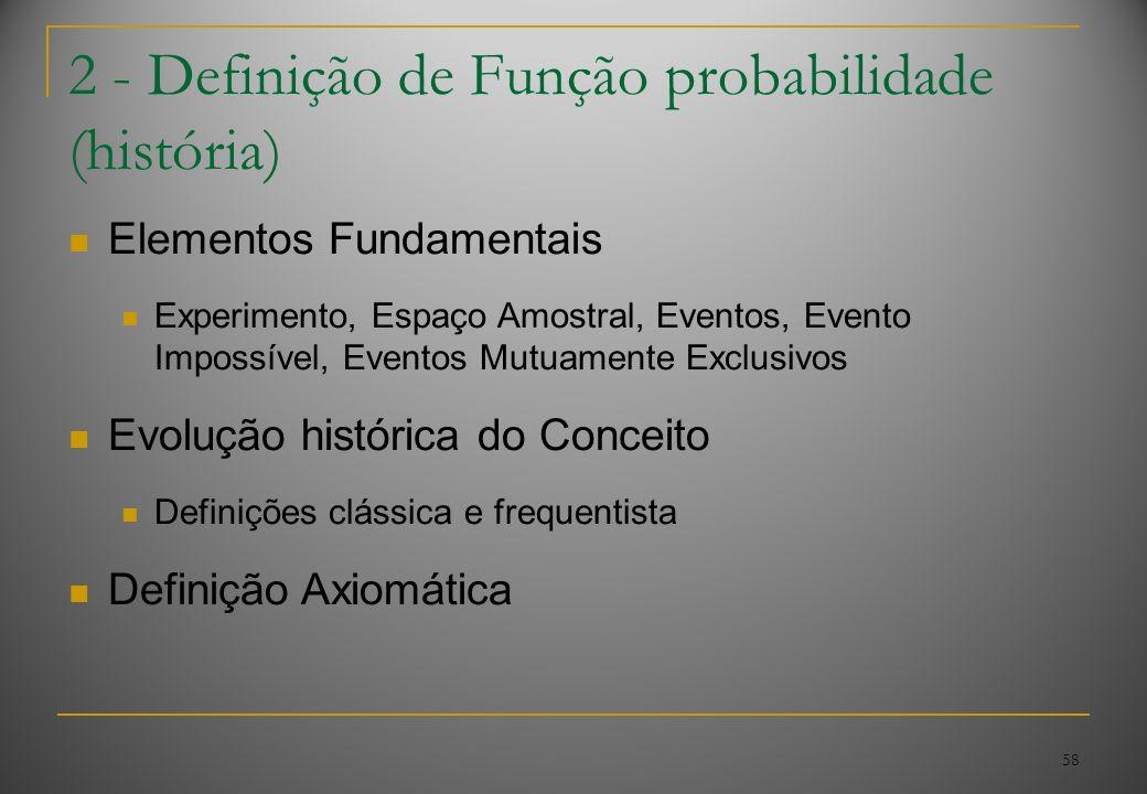 58 2 - Definição de Função probabilidade (história) Elementos Fundamentais Experimento, Espaço Amostral, Eventos, Evento Impossível, Eventos Mutuament