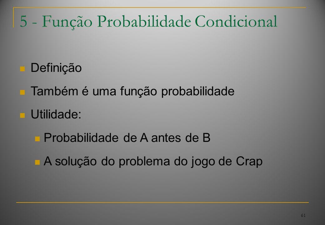 61 5 - Função Probabilidade Condicional Definição Também é uma função probabilidade Utilidade: Probabilidade de A antes de B A solução do problema do