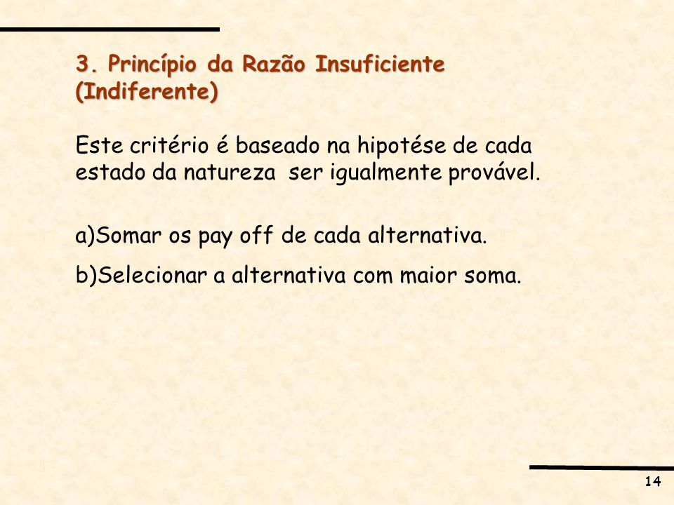 14 3. Princípio da Razão Insuficiente (Indiferente) Este critério é baseado na hipotése de cada estado da natureza ser igualmente provável. a)Somar os