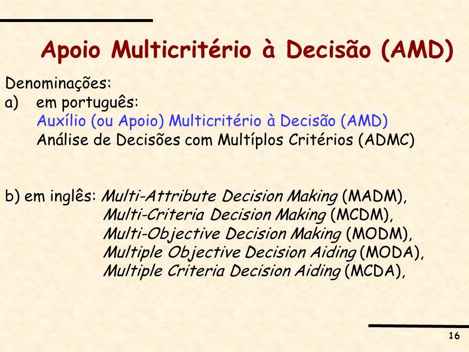 16 Apoio Multicritério à Decisão (AMD) : Denominações: a)em português: Auxílio (ou Apoio) Multicritério à Decisão (AMD) Análise de Decisões com Multíp