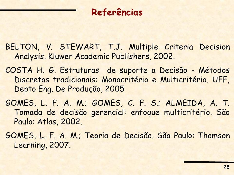 28 Referências BELTON, V; STEWART, T.J. Multiple Criteria Decision Analysis. Kluwer Academic Publishers, 2002. COSTA H. G. Estruturas de suporte a Dec