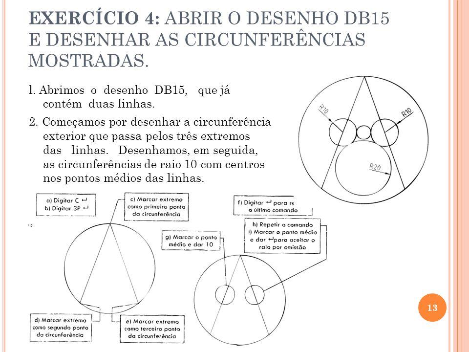 EXERCÍCIO 4: ABRIR O DESENHO DB15 E DESENHAR AS CIRCUNFERÊNCIAS MOSTRADAS. l. Abrimos o desenho DB15, que já contém duas linhas. 2. Começamos por dese