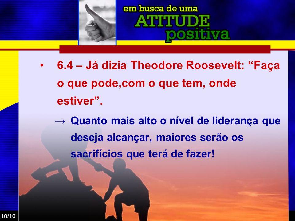 10/10 6.4 – Já dizia Theodore Roosevelt: Faça o que pode,com o que tem, onde estiver. Quanto mais alto o nível de liderança que deseja alcançar, maior