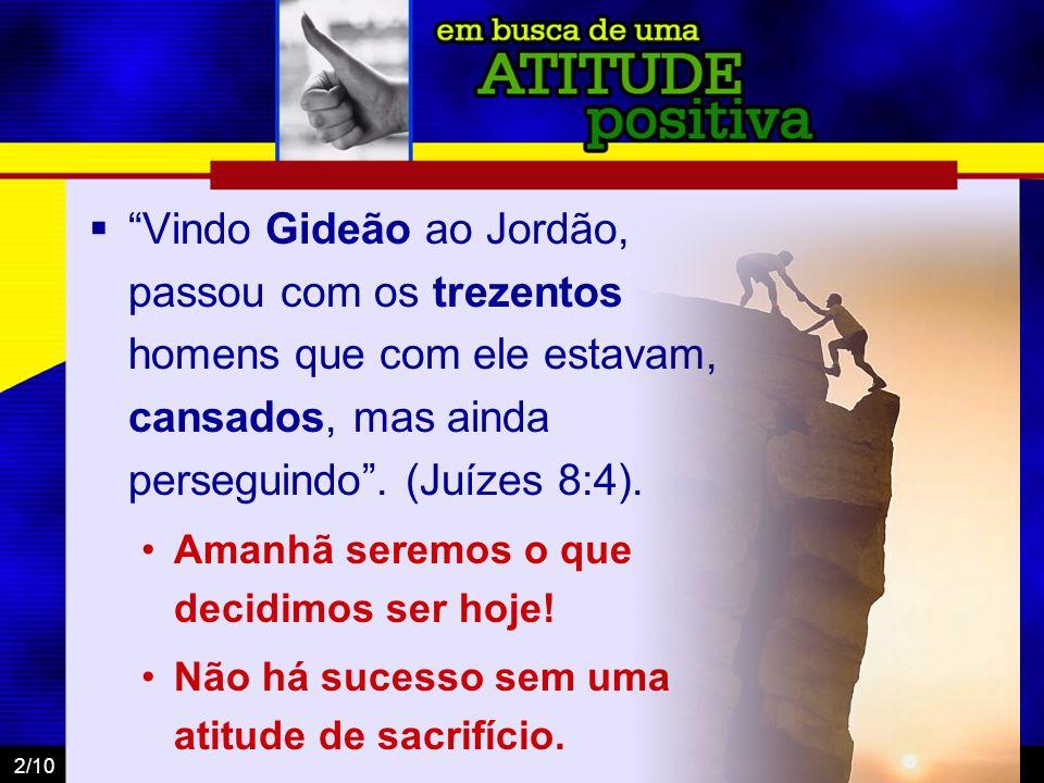 2/10 Vindo Gideão ao Jordão, passou com os trezentos homens que com ele estavam, cansados, mas ainda perseguindo. (Juízes 8:4). Amanhã seremos o que d