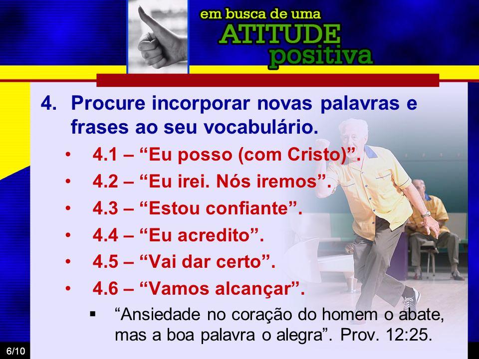 6/10 4.Procure incorporar novas palavras e frases ao seu vocabulário. 4.1 – Eu posso (com Cristo). 4.2 – Eu irei. Nós iremos. 4.3 – Estou confiante. 4