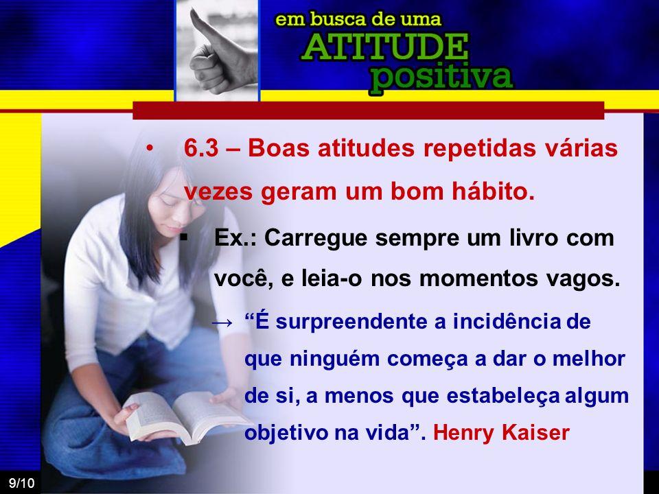 9/10 6.3 – Boas atitudes repetidas várias vezes geram um bom hábito. Ex.: Carregue sempre um livro com você, e leia-o nos momentos vagos. É surpreende