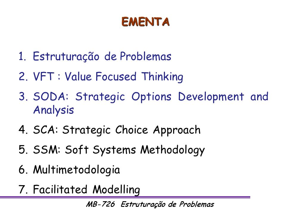 MB-726 Estruturação de Problemas EMENTA 1.Estruturação de Problemas 2.VFT : Value Focused Thinking 3.SODA: Strategic Options Development and Analysis