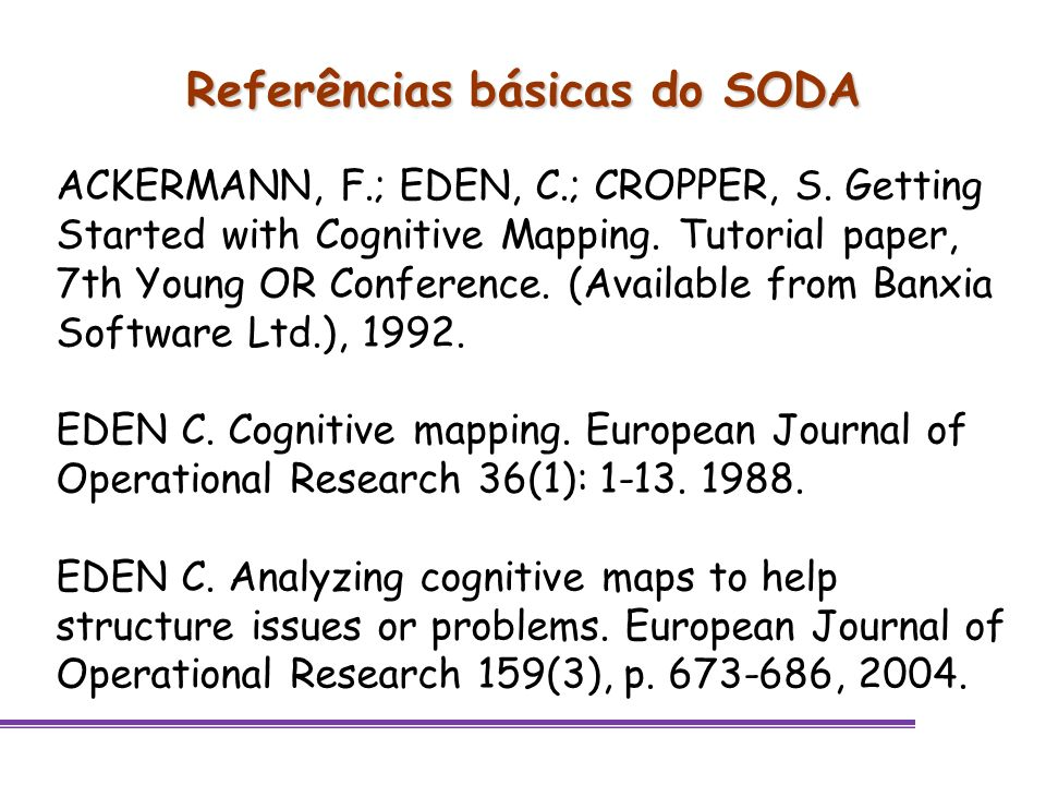Referências básicas do SODA ACKERMANN, F.; EDEN, C.; CROPPER, S. Getting Started with Cognitive Mapping. Tutorial paper, 7th Young OR Conference. (Ava