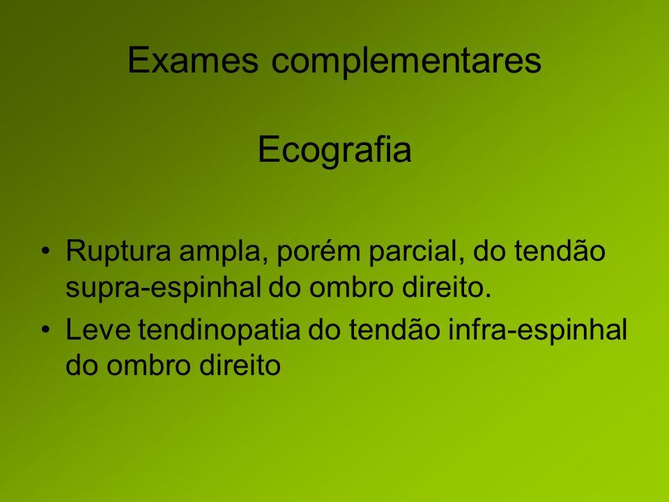 Exames complementares Ecografia Ruptura ampla, porém parcial, do tendão supra-espinhal do ombro direito.