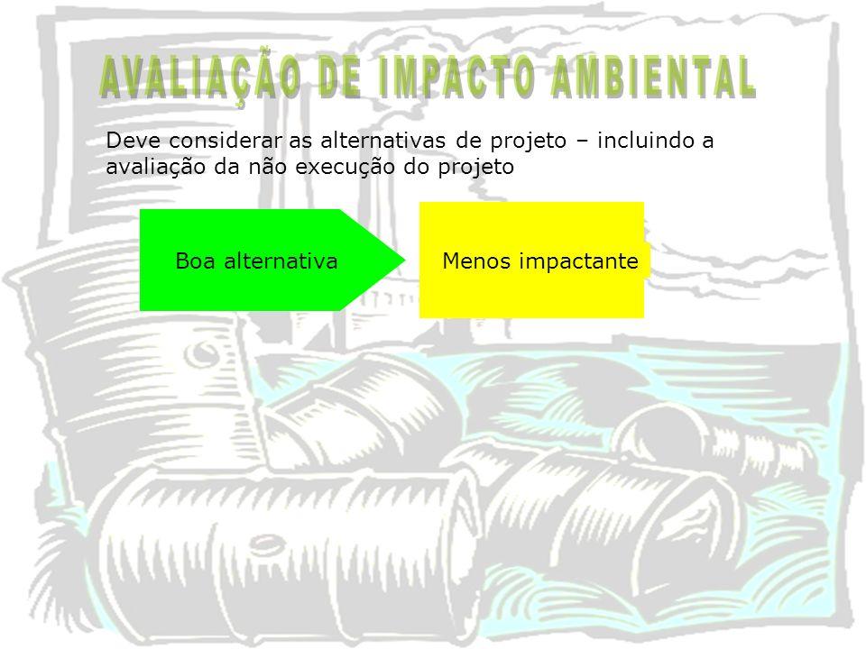 Deve considerar as alternativas de projeto – incluindo a avaliação da não execução do projeto Boa alternativa Menos impactante