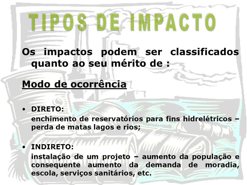 Os impactos podem ser classificados quanto ao seu mérito de : Modo de ocorrência DIRETO: enchimento de reservatórios para fins hidrelétricos – perda d