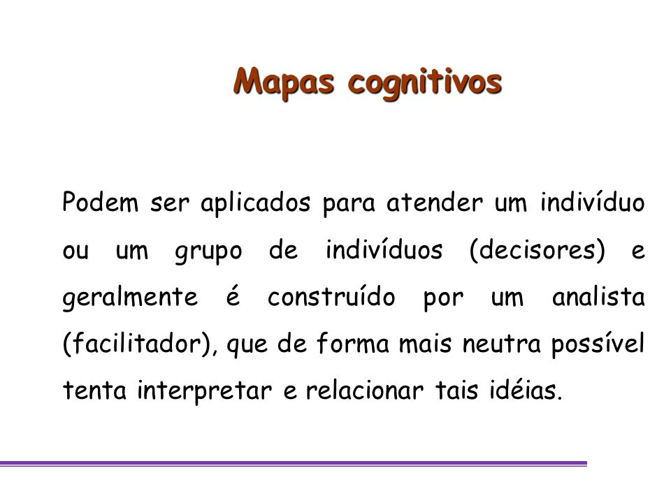 Mapas cognitivos Podem ser aplicados para atender um indivíduo ou um grupo de indivíduos (decisores) e geralmente é construído por um analista (facili