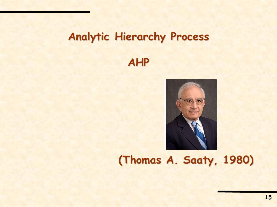 15 Analytic Hierarchy Process AHP (Thomas A. Saaty, 1980)