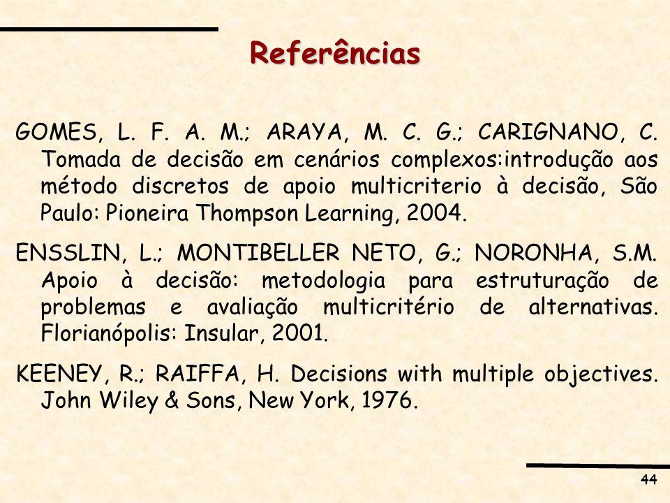 44 Referências GOMES, L. F. A. M.; ARAYA, M. C. G.; CARIGNANO, C. Tomada de decisão em cenários complexos:introdução aos método discretos de apoio mul