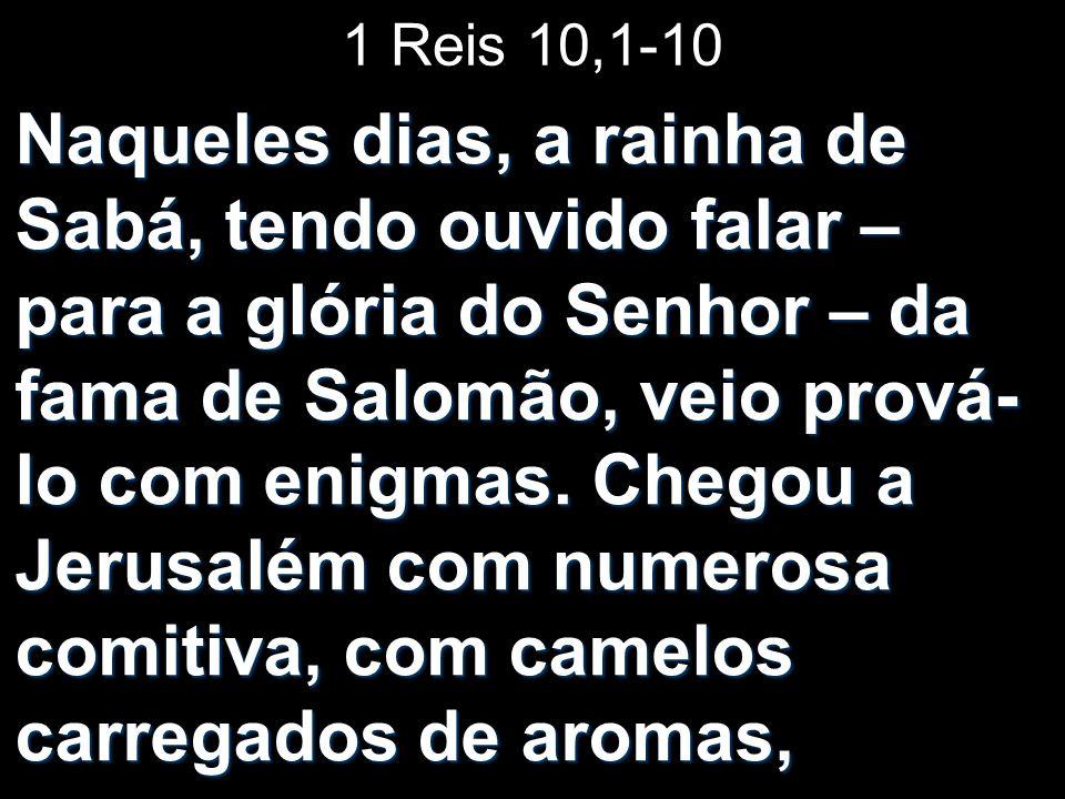 1 Reis 10,1-10 Naqueles dias, a rainha de Sabá, tendo ouvido falar – para a glória do Senhor – da fama de Salomão, veio prová- lo com enigmas. Chegou