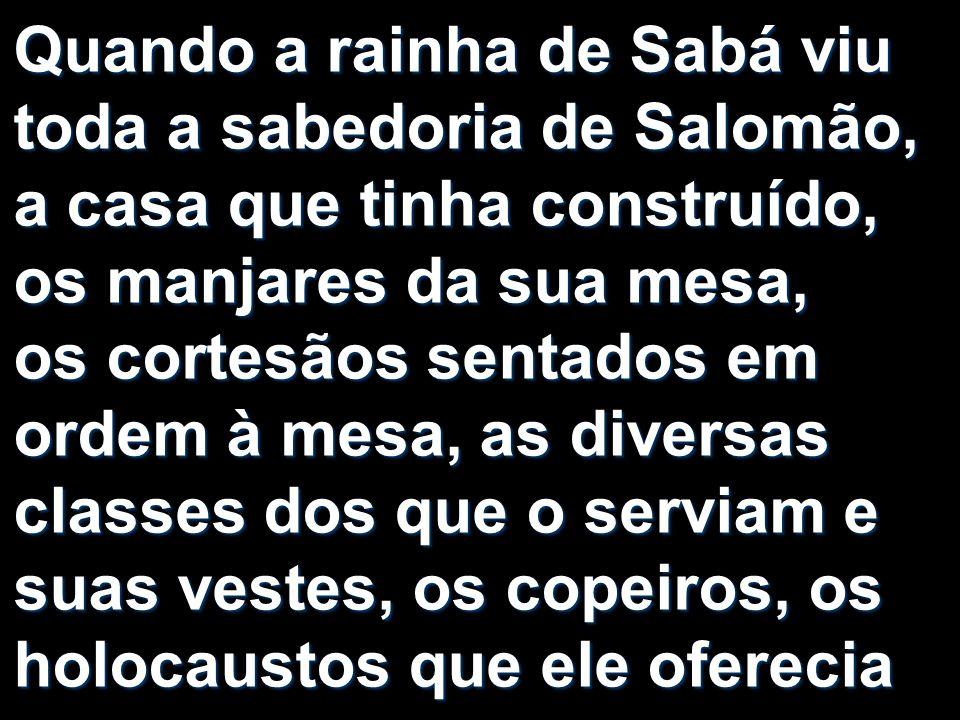 Quando a rainha de Sabá viu toda a sabedoria de Salomão, a casa que tinha construído, os manjares da sua mesa, os cortesãos sentados em ordem à mesa,
